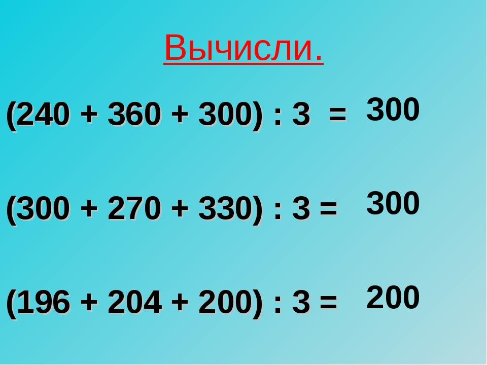Вычисли. (240 + 360 + 300) : 3 = (300 + 270 + 330) : 3 = (196 + 204 + 200) :...
