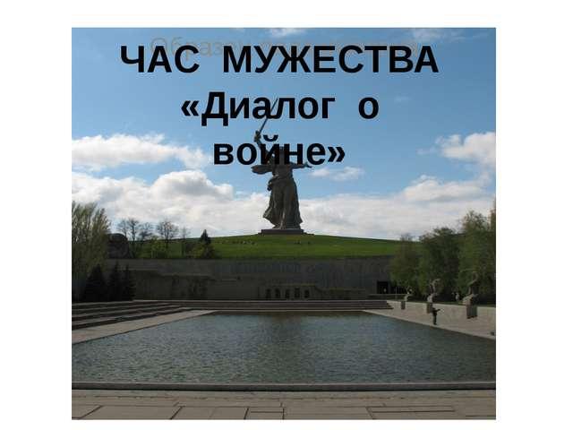 ЧАС МУЖЕСТВА «Диалог о войне ЧАС МУЖЕСТВА «Диалог о войне»