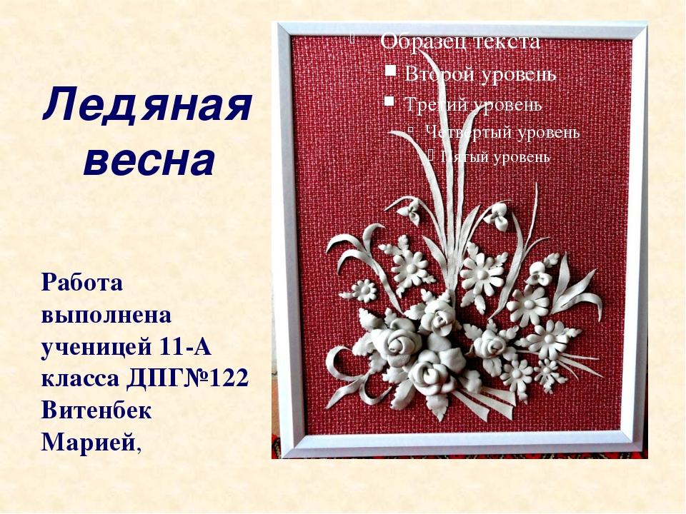 Ледяная весна Работа выполнена ученицей 11-А класса ДПГ№122 Витенбек Марией,
