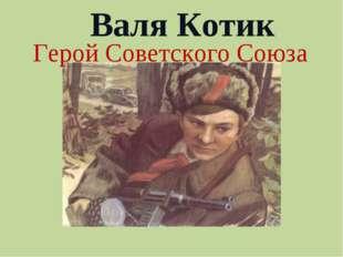 Валя Котик Герой Советского Союза