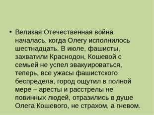 Великая Отечественная война началась, когда Олегу исполнилось шестнадцать. В