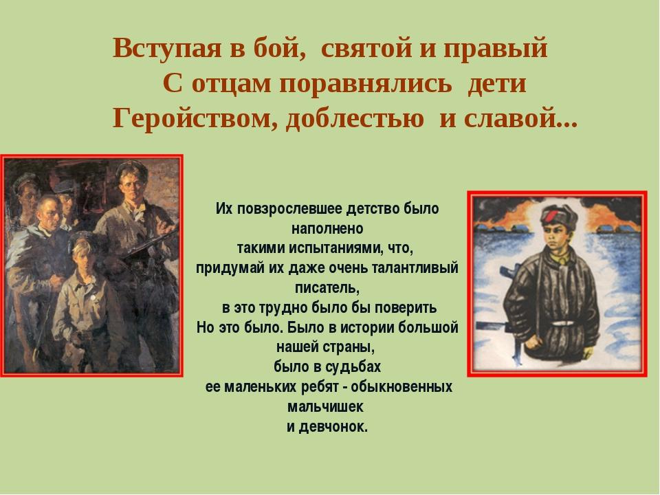 Вступая в бой, святой и правый С отцам поравнялись дети Геройством, доблестью...