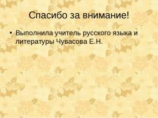 Спасибо за внимание! Выполнила учитель русского языка и литературы Чувасова Е