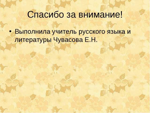 Спасибо за внимание! Выполнила учитель русского языка и литературы Чувасова Е...