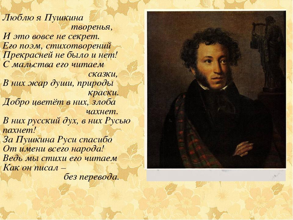 Люблю я Пушкина творенья, И это вовсе не секрет. Его поэм, стихотворений Прек...