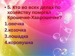 5. Кто во всех делах по хозяйству помогал Крошечке-Хаврошечке? овечка козочка