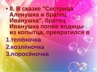"""8. В сказке """"Сестрица Аленушка и братец Иванушка"""", братец Иванушка попив води"""