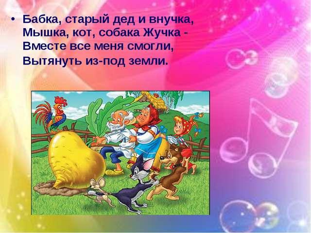 Бабка, старый дед и внучка, Мышка, кот, собака Жучка - Вместе все меня смогли...