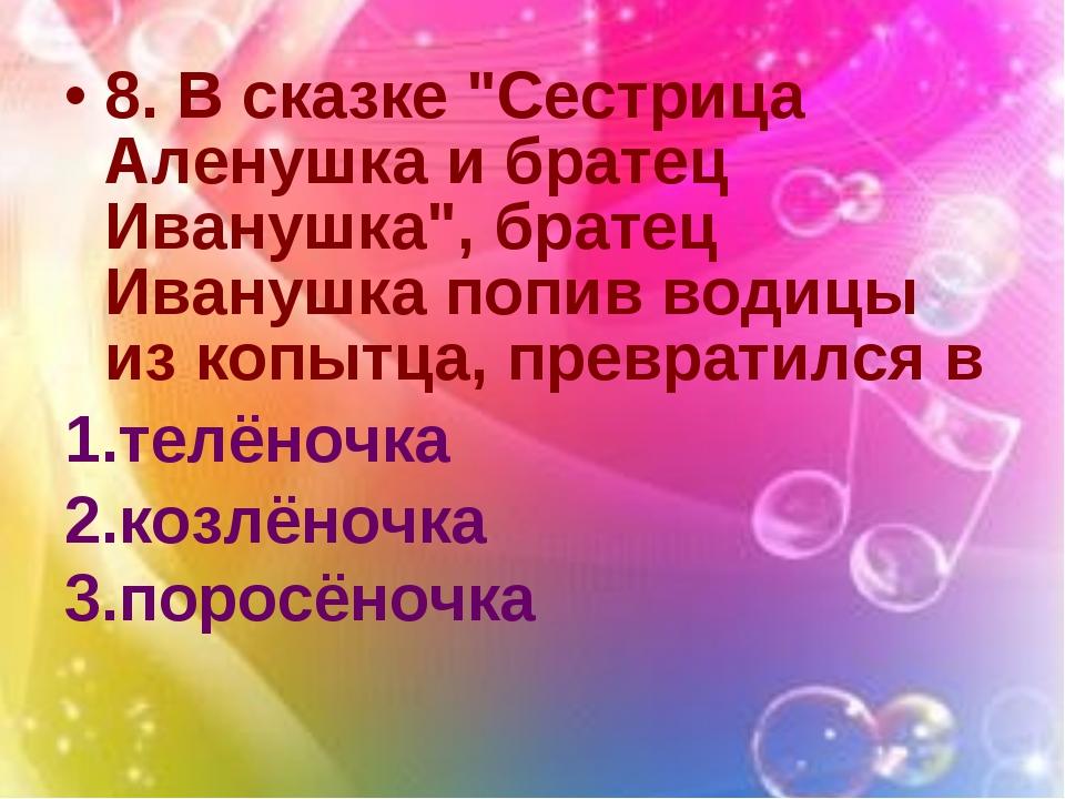 """8. В сказке """"Сестрица Аленушка и братец Иванушка"""", братец Иванушка попив води..."""