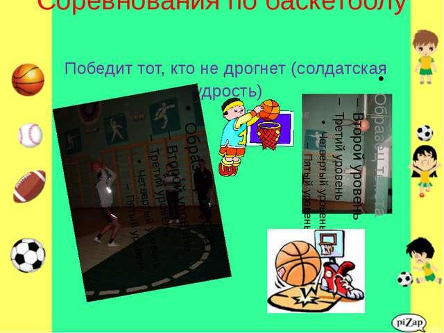 Соревнования по баскетболу Победит тот, кто не дрогнет (солдатская мудрость)