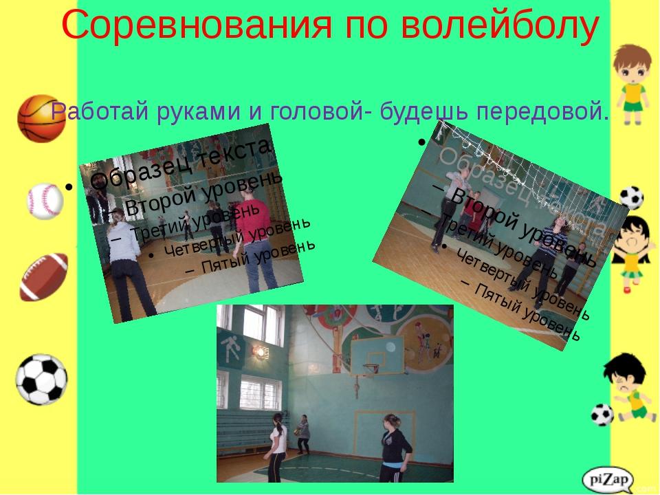 Соревнования по волейболу Работай руками и головой- будешь передовой.
