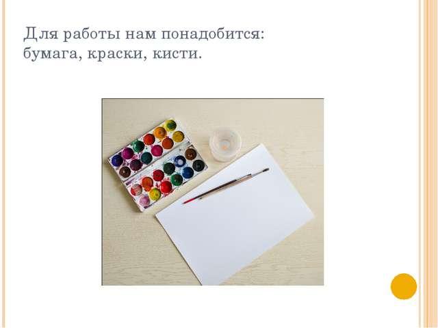Для работы нам понадобится: бумага, краски, кисти.