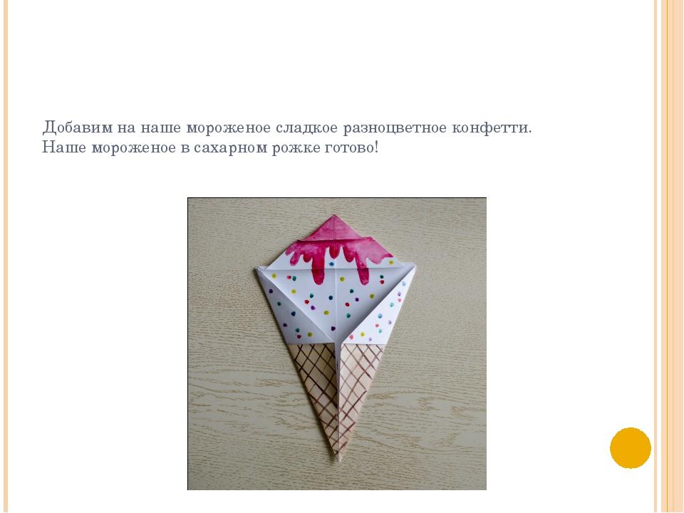 Добавим на наше мороженое сладкое разноцветное конфетти. Наше мороженое в сах...