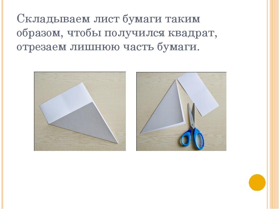 Складываем лист бумаги таким образом, чтобы получился квадрат, отрезаем лишню...