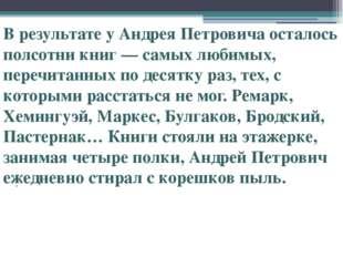 . В результате у Андрея Петровича осталось полсотни книг — самых любимых, пе