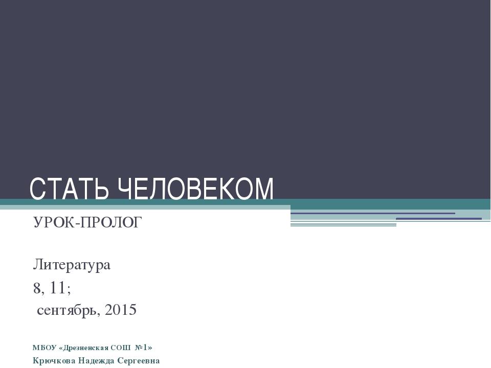 СТАТЬ ЧЕЛОВЕКОМ УРОК-ПРОЛОГ Литература 8, 11; сентябрь, 2015 МБОУ «Дрезненска...
