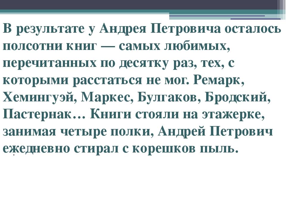 . В результате у Андрея Петровича осталось полсотни книг — самых любимых, пе...