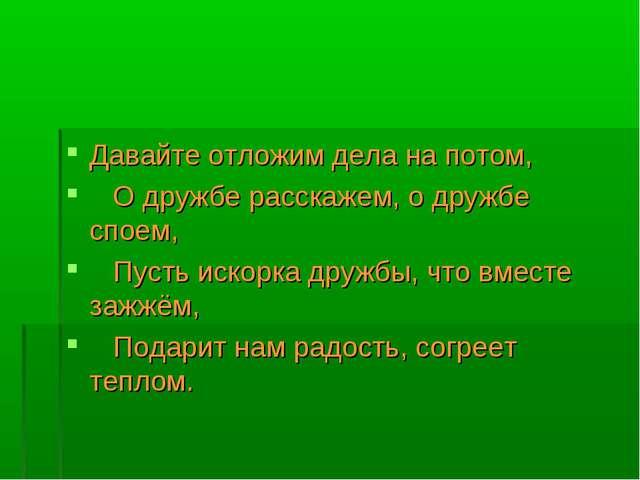 Давайте отложим дела на потом,  О дружбе расскажем, о дружбе споем,  Пуст...