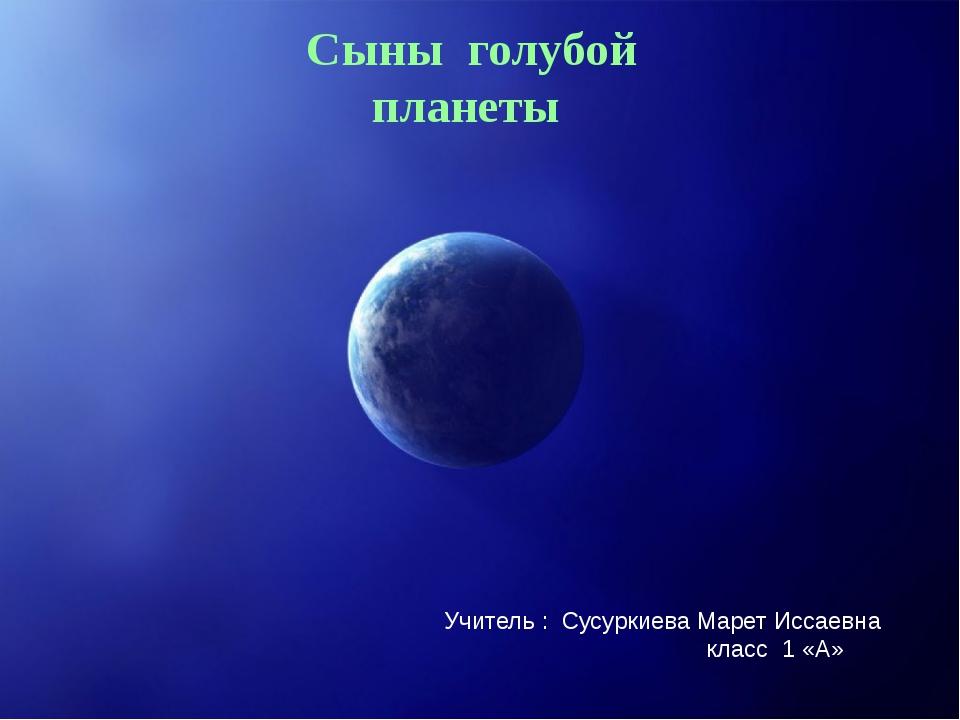 Сыны голубой планеты Учитель : Сусуркиева Марет Иссаевна класс 1 «А»