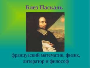 Блез Паскаль  французский математик, физик, литератор и философ