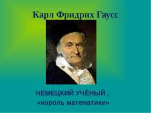 Карл Фридрих Гаусс НЕМЕЦКИЙ УЧЁНЫЙ , «король математики»