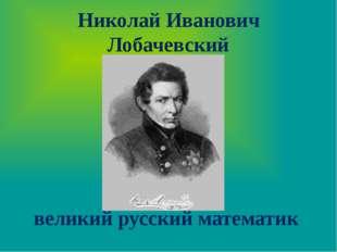 Николай Иванович Лобачевский великий русский математик