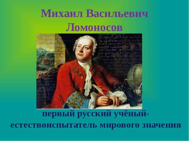 Михаил Васильевич Ломоносов первый русский учёный-естествоиспытатель мировог...