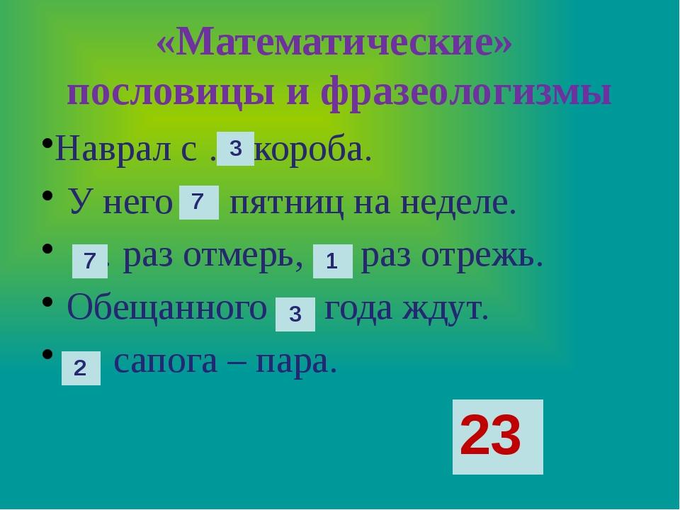 «Математические» пословицы и фразеологизмы Наврал с … короба. У него … пятниц...