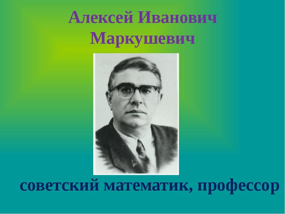 Алексей Иванович Маркушевич советский математик, профессор