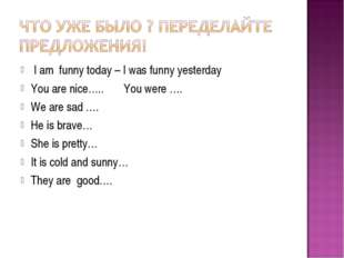 I am funny today – I was funny yesterday You are nice….. You were …. We are
