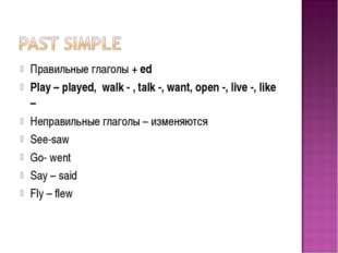 Правильные глаголы + ed Play – played, walk - , talk -, want, open -, live -,