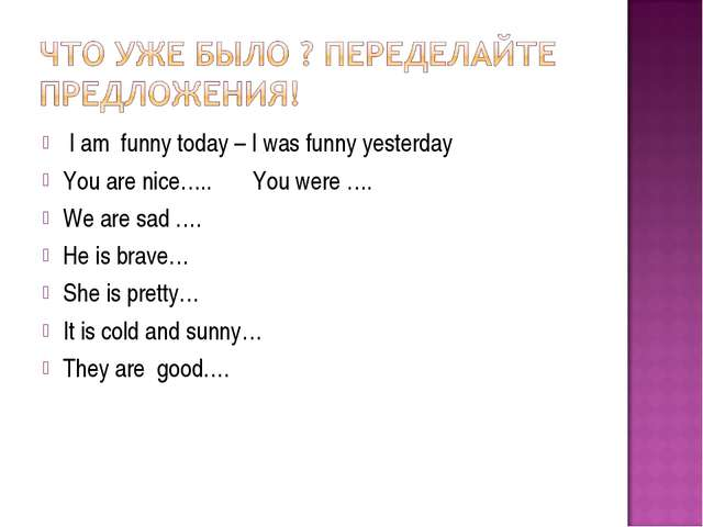 I am funny today – I was funny yesterday You are nice….. You were …. We are...
