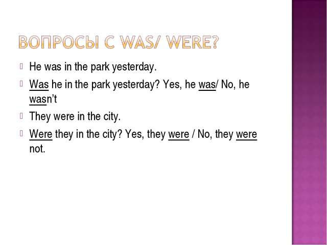 He was in the park yesterday. Was he in the park yesterday? Yes, he was/ No,...