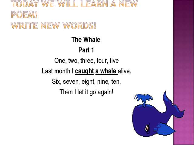 The Whale Part 1 One, two, three, four, five Last month I caught a whale aliv...