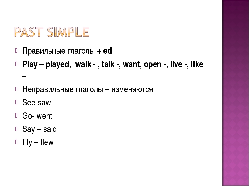 Правильные глаголы + ed Play – played, walk - , talk -, want, open -, live -,...