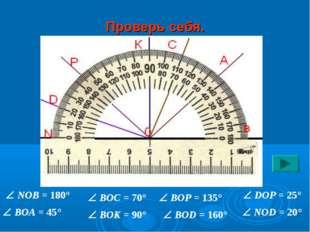 Проверь себя.  NOB = 180°  BOA = 45°  BOC = 70°  BOK = 90°  BOP = 135° 