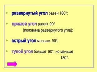 развернутый угол равен 180°; прямой угол равен 90° (половина развернутого уг