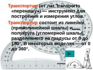 Транспортир (от лат.transporto «переношу»)— инструмент для построения и изм