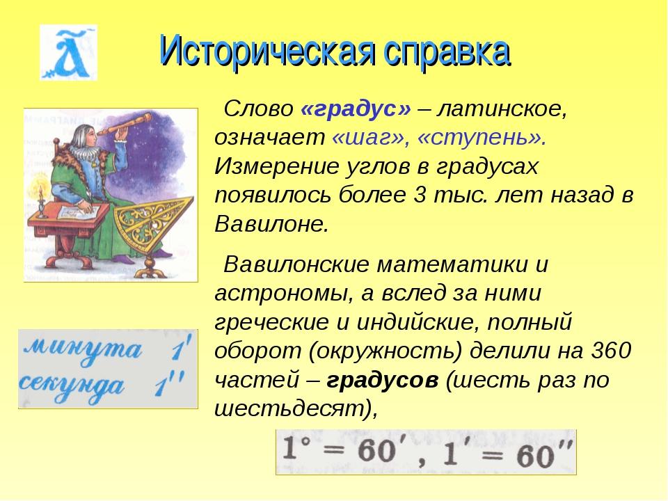 Историческая справка Слово «градус» – латинское, означает «шаг», «ступень». И...