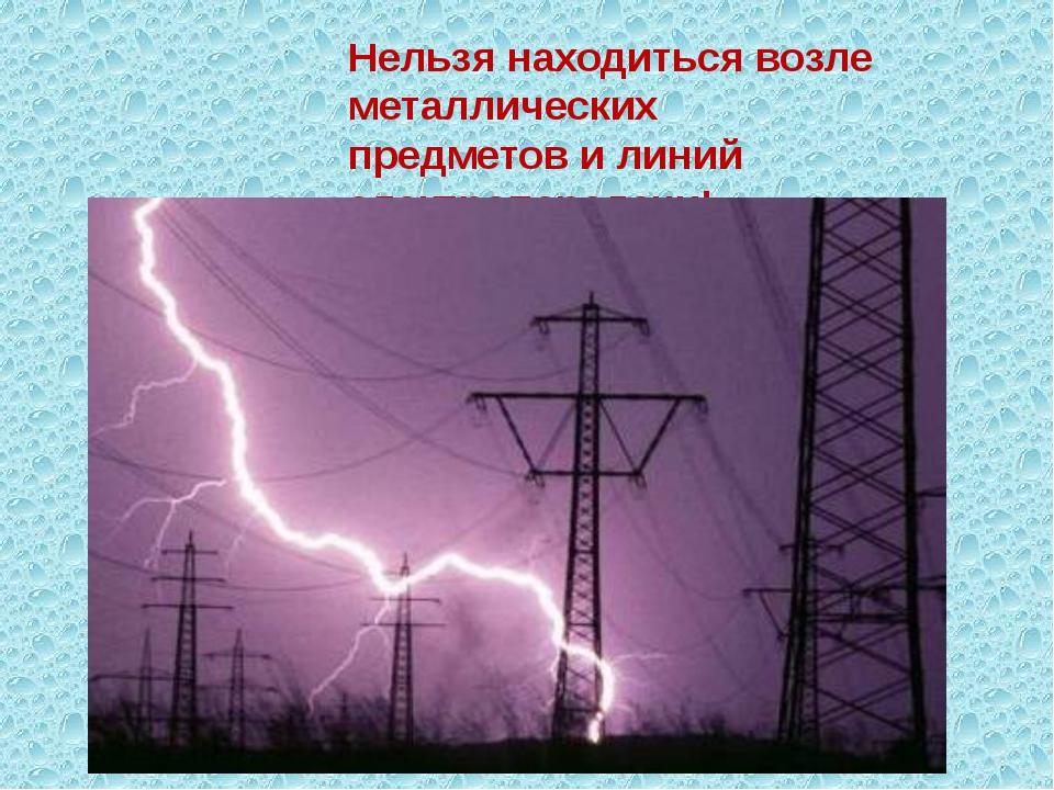 Нельзя находиться возле металлических предметов и линий электропередачи!