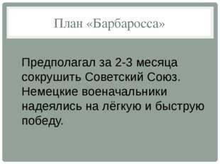 План «Барбаросса» Предполагал за 2-3 месяца сокрушить Советский Союз. Немецки