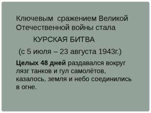 Ключевым сражением Великой Отечественной войны стала КУРСКАЯ БИТВА (с 5 июля