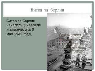 Битва за берлин Битва за Берлин началась 16 апреля и закончилась 8 мая 1945 г
