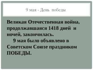 9 мая - День победы Великая Отечественная война, продолжавшаяся 1418 дней и