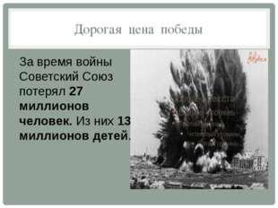 Дорогая цена победы За время войны Советский Союз потерял27 миллионов челове