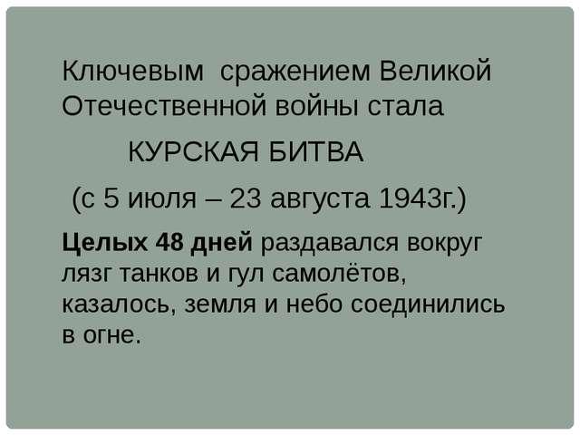 Ключевым сражением Великой Отечественной войны стала КУРСКАЯ БИТВА (с 5 июля...