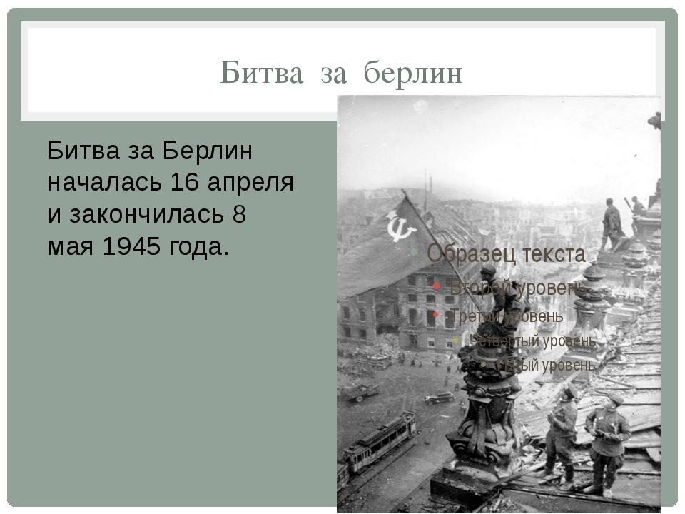 Битва за берлин Битва за Берлин началась 16 апреля и закончилась 8 мая 1945 г...
