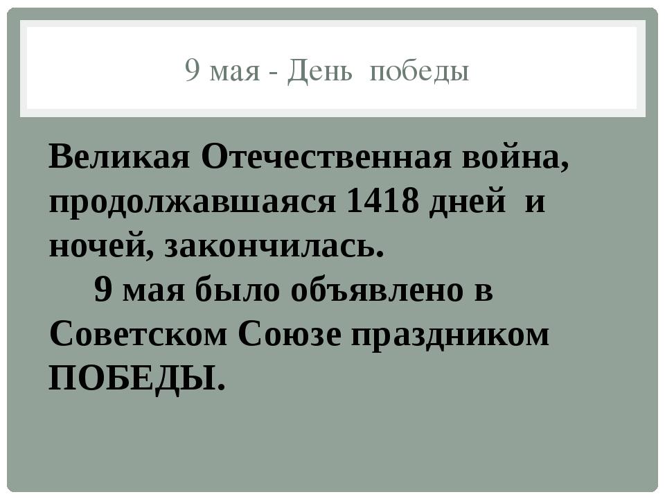 9 мая - День победы Великая Отечественная война, продолжавшаяся 1418 дней и...