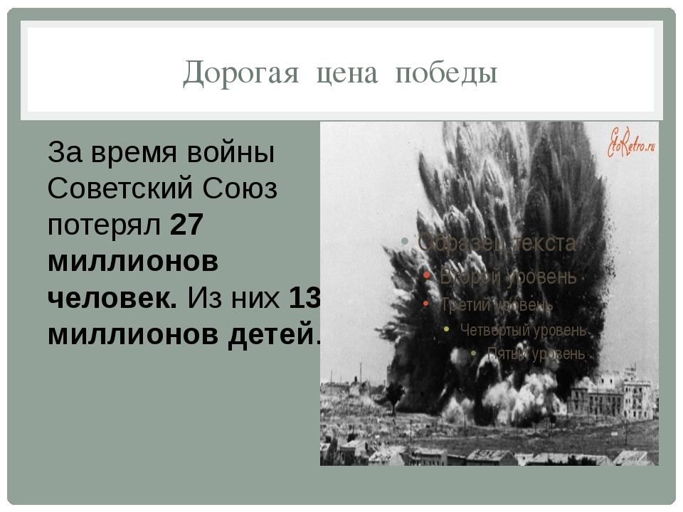 Дорогая цена победы За время войны Советский Союз потерял27 миллионов челове...