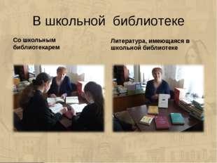 В школьной библиотеке Со школьным библиотекарем Литература, имеющаяся в школь